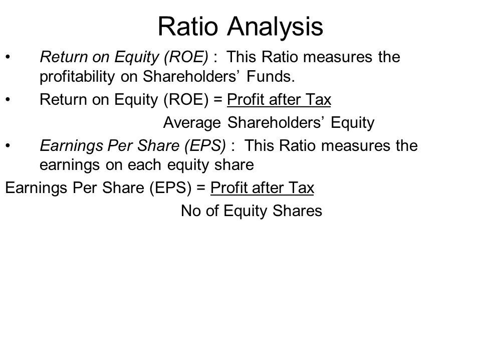 Ratio Analysis Return on Equity (ROE) : This Ratio measures the profitability on Shareholders Funds. Return on Equity (ROE) = Profit after Tax Average
