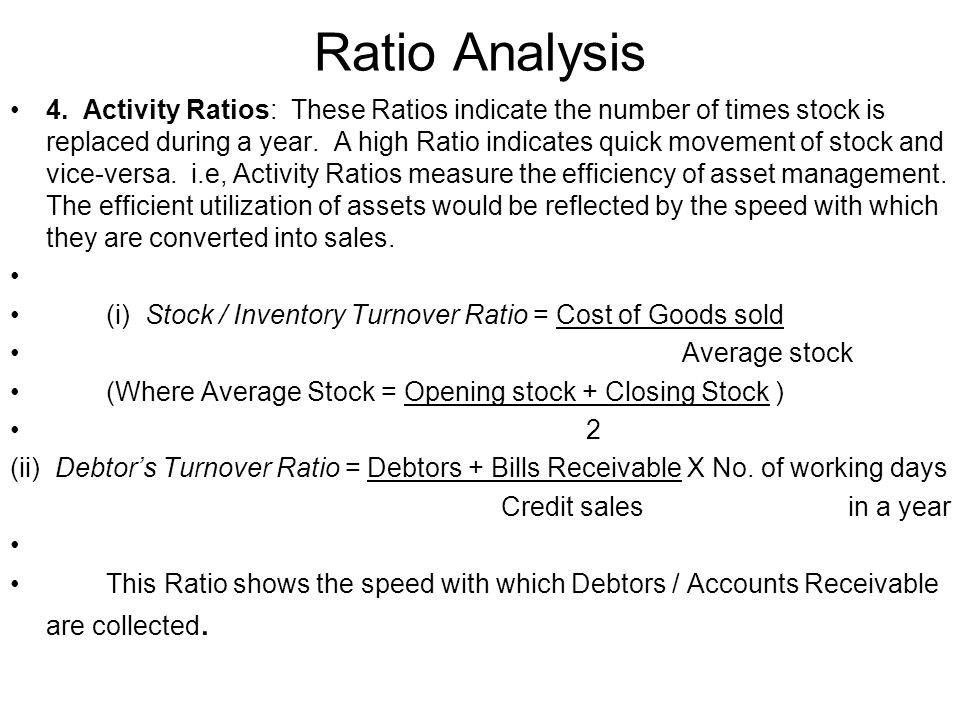 Ratio Analysis 4. Activity Ratios: These Ratios indicate the number of times stock is replaced during a year. A high Ratio indicates quick movement of
