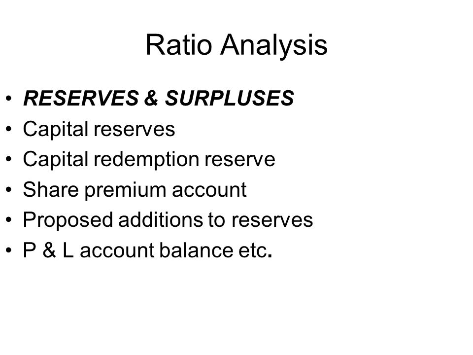 Ratio Analysis RESERVES & SURPLUSES Capital reserves Capital redemption reserve Share premium account Proposed additions to reserves P & L account bal