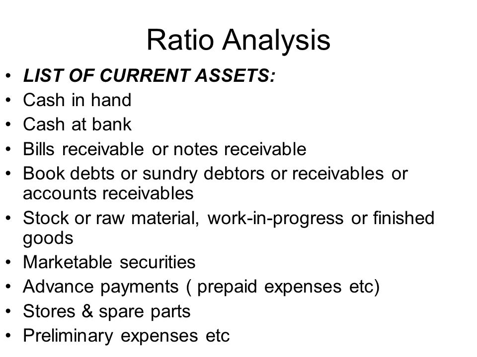 Ratio Analysis LIST OF CURRENT ASSETS: Cash in hand Cash at bank Bills receivable or notes receivable Book debts or sundry debtors or receivables or a