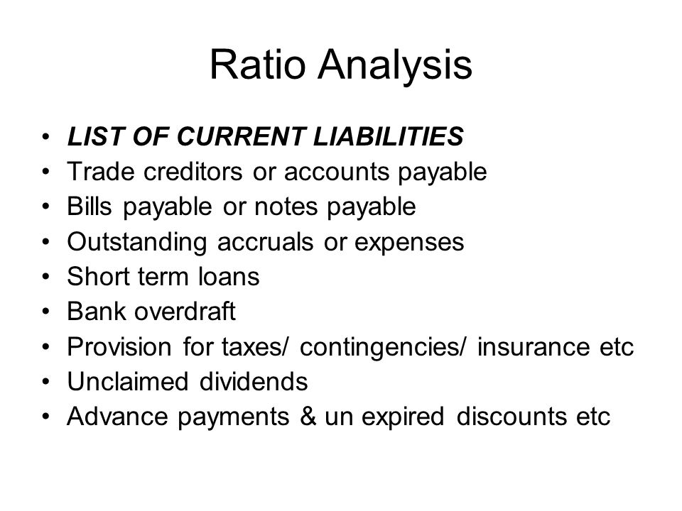 Ratio Analysis LIST OF CURRENT LIABILITIES Trade creditors or accounts payable Bills payable or notes payable Outstanding accruals or expenses Short t