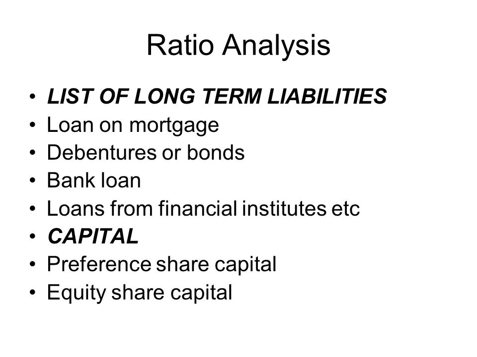 Ratio Analysis LIST OF LONG TERM LIABILITIES Loan on mortgage Debentures or bonds Bank loan Loans from financial institutes etc CAPITAL Preference sha