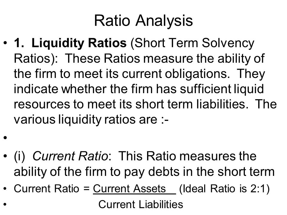 Ratio Analysis 1. Liquidity Ratios (Short Term Solvency Ratios): These Ratios measure the ability of the firm to meet its current obligations. They in