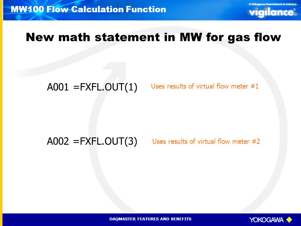 DAQMASTER FEATURES AND BENEFITS MW100 Flow Calculation Function A001 =FXFL.OUT(1) A002 =FXFL.OUT(3) New math statement in MW for gas flow Uses results