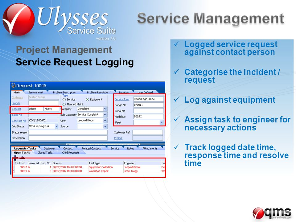 Service Request Logging Project Management Logged service request against contact person Categorise the incident / request Log against equipment Assign task to engineer for necessary actions Track logged date time, response time and resolve time