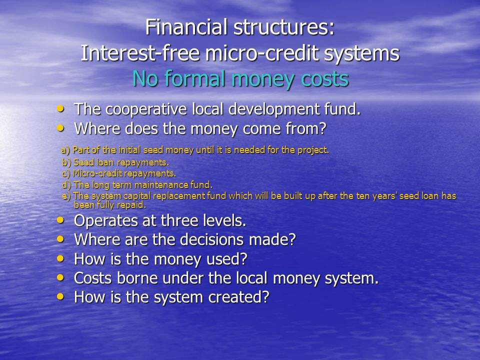 Financial structures: Interest-free micro-credit systems No formal money costs The cooperative local development fund.