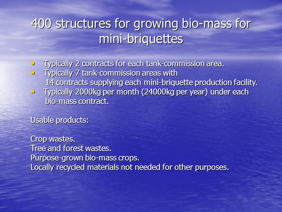 400 structures for growing bio-mass for mini-briquettes Typically 2 contracts for each tank-commission area.