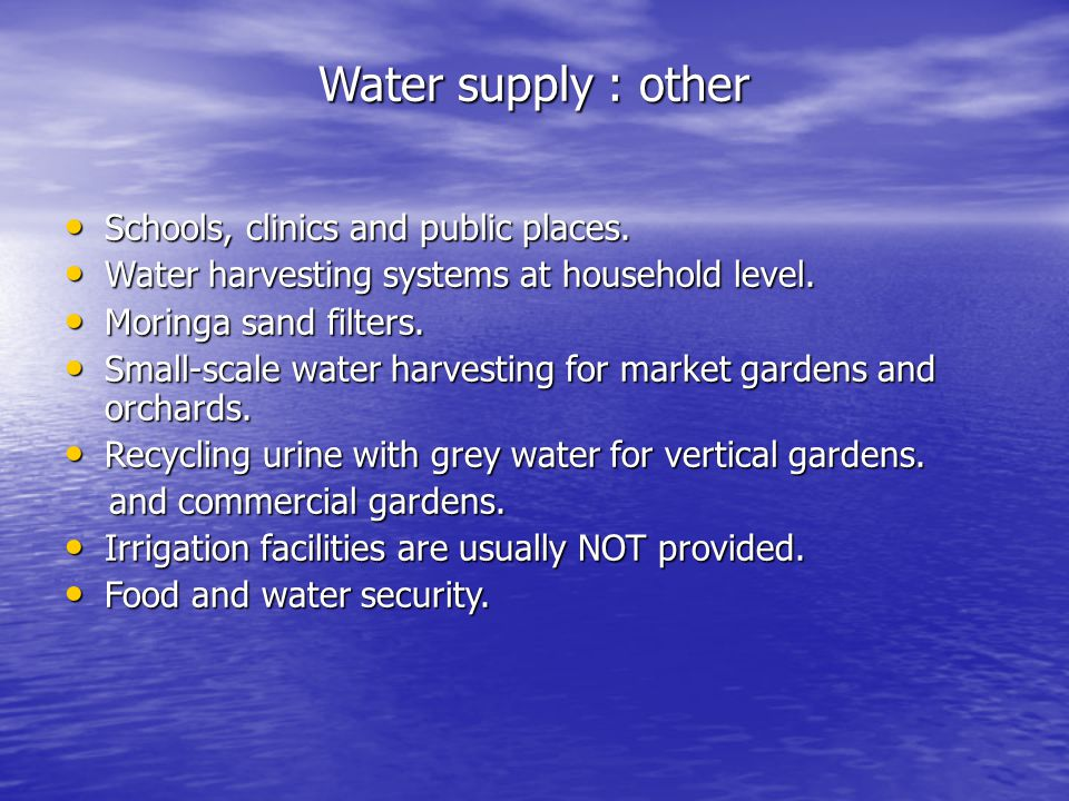 Water supply : other Schools, clinics and public places. Schools, clinics and public places. Water harvesting systems at household level. Water harves