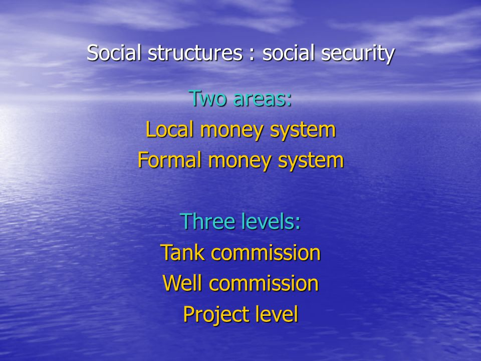 Social structures : social security Two areas: Local money system Formal money system Three levels: Tank commission Well commission Project level
