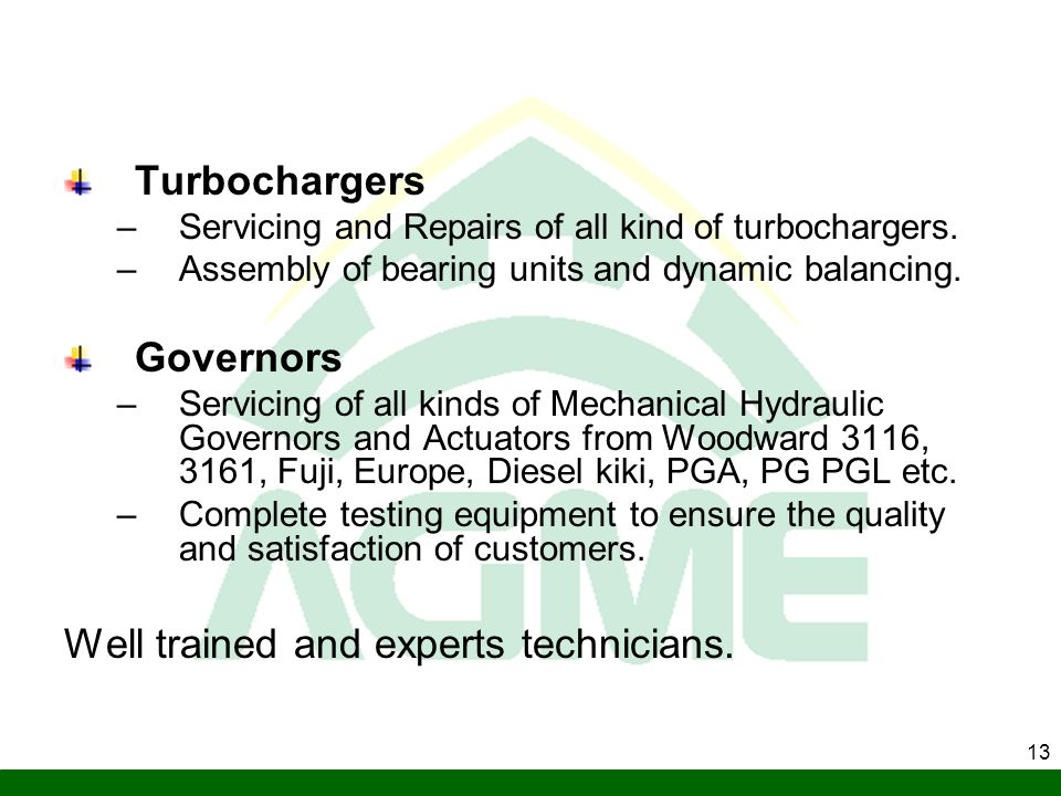 13 Turbochargers –Servicing and Repairs of all kind of turbochargers. –Assembly of bearing units and dynamic balancing. Governors –Servicing of all ki