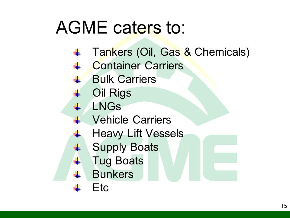 15 AGME caters to: Tankers (Oil, Gas & Chemicals) Container Carriers Bulk Carriers Oil Rigs LNGs Vehicle Carriers Heavy Lift Vessels Supply Boats Tug