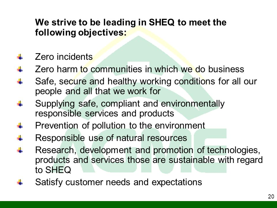 20 We strive to be leading in SHEQ to meet the following objectives: Zero incidents Zero harm to communities in which we do business Safe, secure and