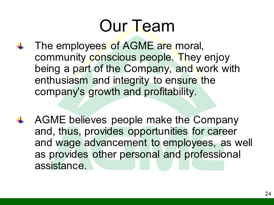 24 Our Team The employees of AGME are moral, community conscious people. They enjoy being a part of the Company, and work with enthusiasm and integrit