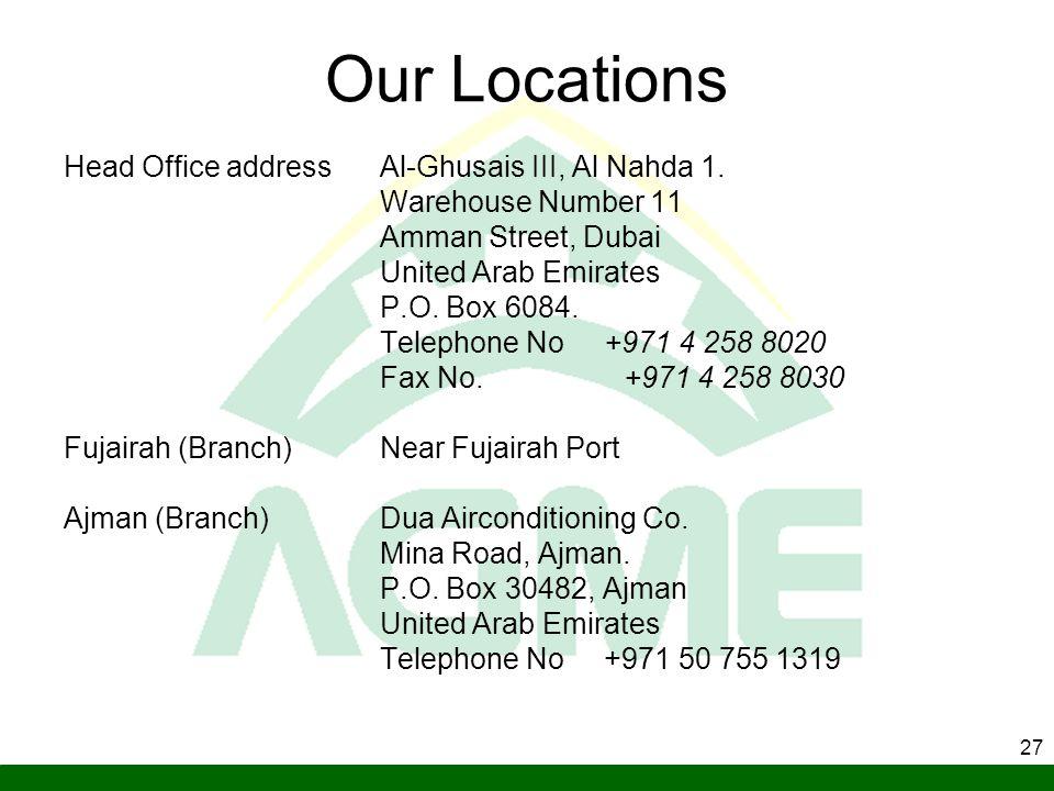 27 Our Locations Head Office address Al-Ghusais III, Al Nahda 1. Warehouse Number 11 Amman Street, Dubai United Arab Emirates P.O. Box 6084. Telephone