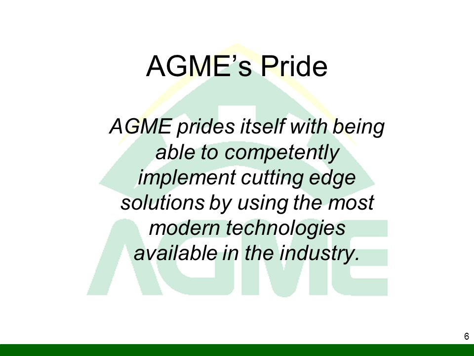 6 AGMEs Pride AGME prides itself with being able to competently implement cutting edge solutions by using the most modern technologies available in th