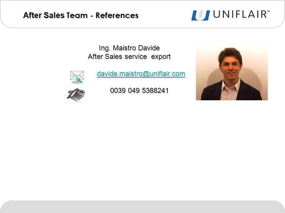 After Sales Team - References Ing. Maistro Davide After Sales service export davide.maistro@uniflair.com davide.maistro@uniflair.comdavide.maistro@uni