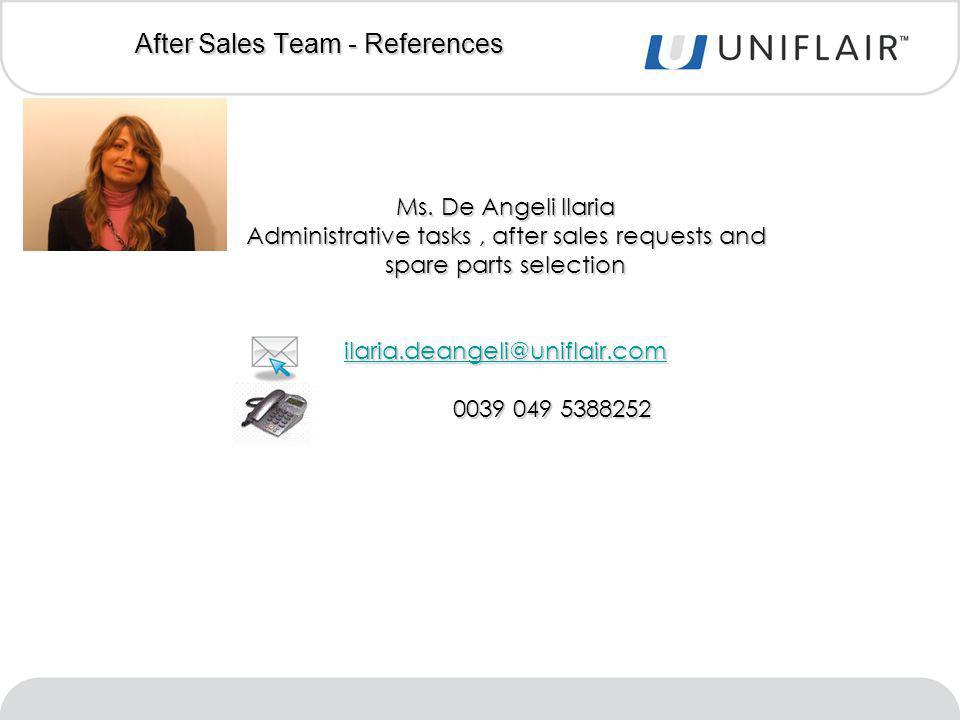 Ms. De Angeli Ilaria Administrative tasks, after sales requests and spare parts selection ilaria.deangeli@uniflair.com 0039 049 5388252 0039 049 53882