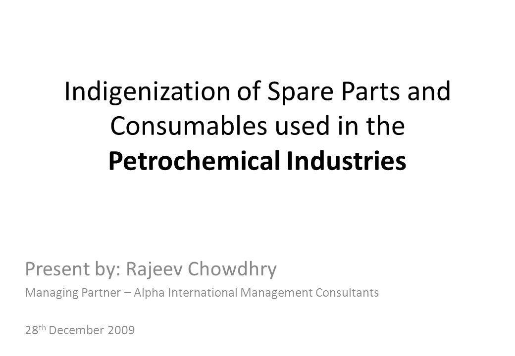 Indigenization of Spare Parts and Consumables used in the Petrochemical Industries Present by: Rajeev Chowdhry Managing Partner – Alpha International
