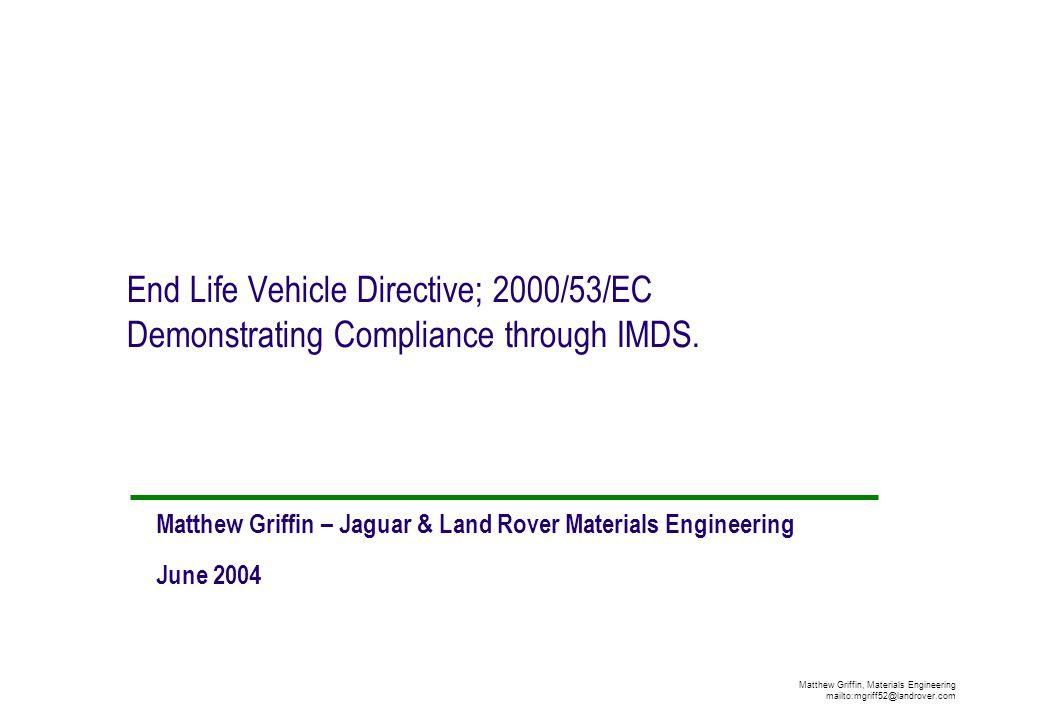 Matthew Griffin, Materials Engineering mailto:mgriff52@landrover.com End Life Vehicle Directive; 2000/53/EC Demonstrating Compliance through IMDS. Mat