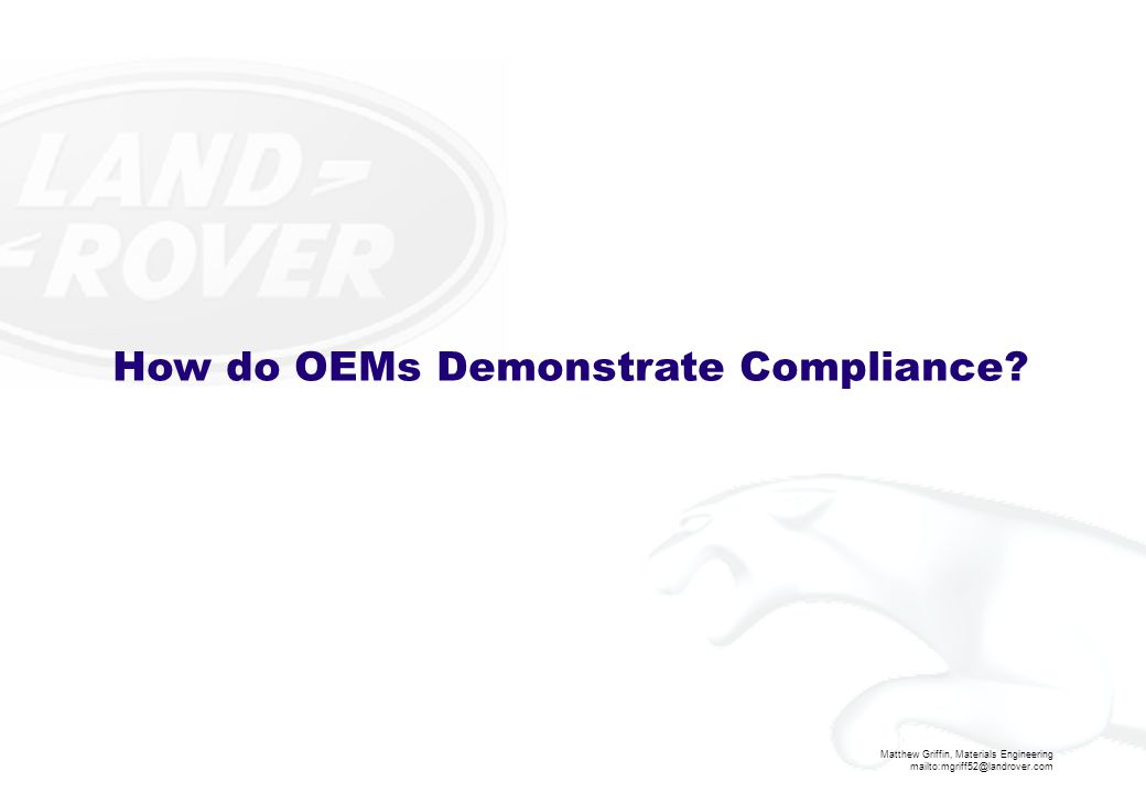 Matthew Griffin, Materials Engineering mailto:mgriff52@landrover.com How do OEMs Demonstrate Compliance?