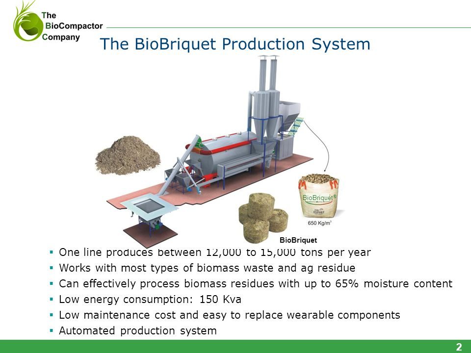 One line produces between 12,000 to 15,000 tons per year Works with most types of biomass waste and ag residue Can effectively process biomass residues with up to 65% moisture content Low energy consumption: 150 Kva Low maintenance cost and easy to replace wearable components Automated production system 2 The BioBriquet Production System BioBriquet ® BioBriquet