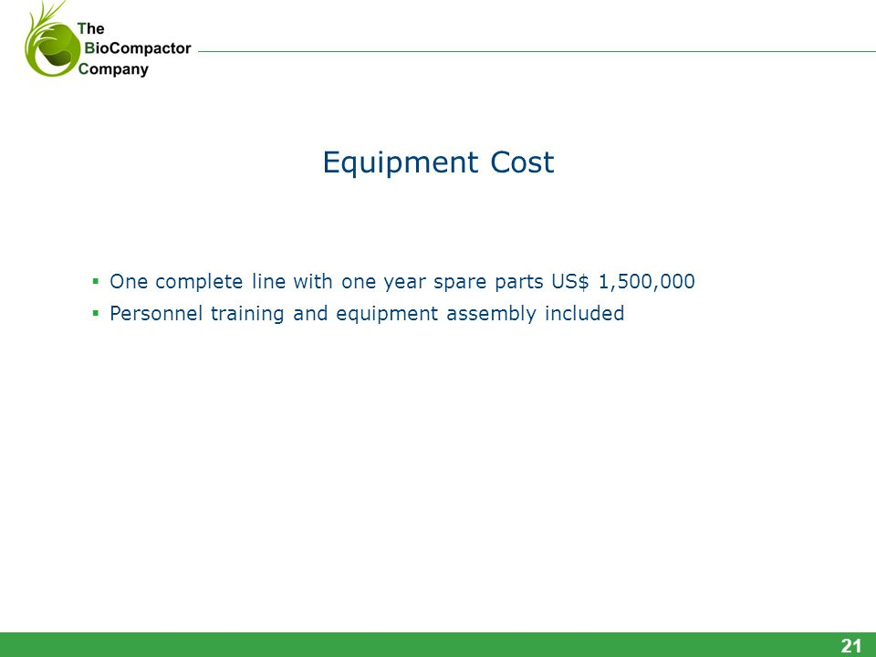 Equipment Cost One complete line with one year spare parts US$ 1,500,000 Personnel training and equipment assembly included 21