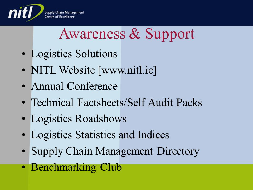 Awareness & Support Logistics Solutions NITL Website [www.nitl.ie] Annual Conference Technical Factsheets/Self Audit Packs Logistics Roadshows Logistics Statistics and Indices Supply Chain Management Directory Benchmarking Club
