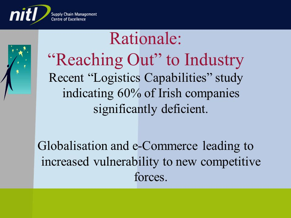 Rationale: Reaching Out to Industry Recent Logistics Capabilities study indicating 60% of Irish companies significantly deficient.
