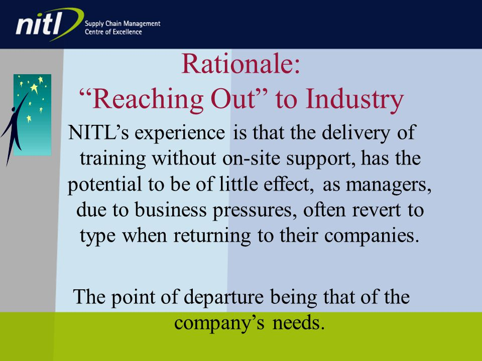 Rationale: Reaching Out to Industry NITLs experience is that the delivery of training without on-site support, has the potential to be of little effect, as managers, due to business pressures, often revert to type when returning to their companies.