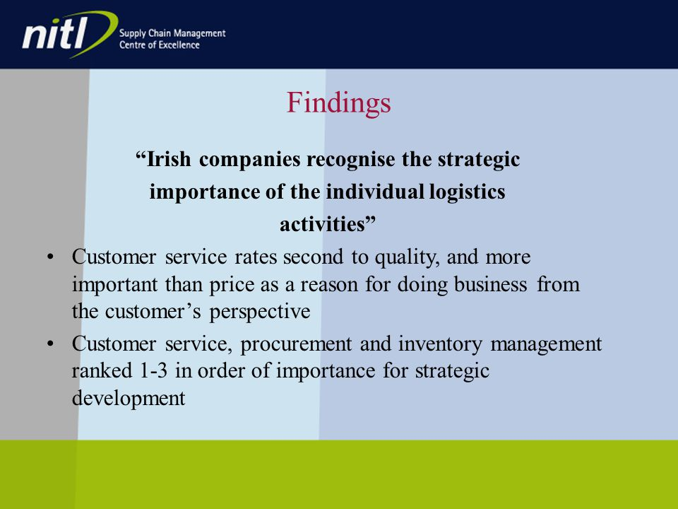 Findings Irish companies recognise the strategic importance of the individual logistics activities Customer service rates second to quality, and more important than price as a reason for doing business from the customers perspective Customer service, procurement and inventory management ranked 1-3 in order of importance for strategic development
