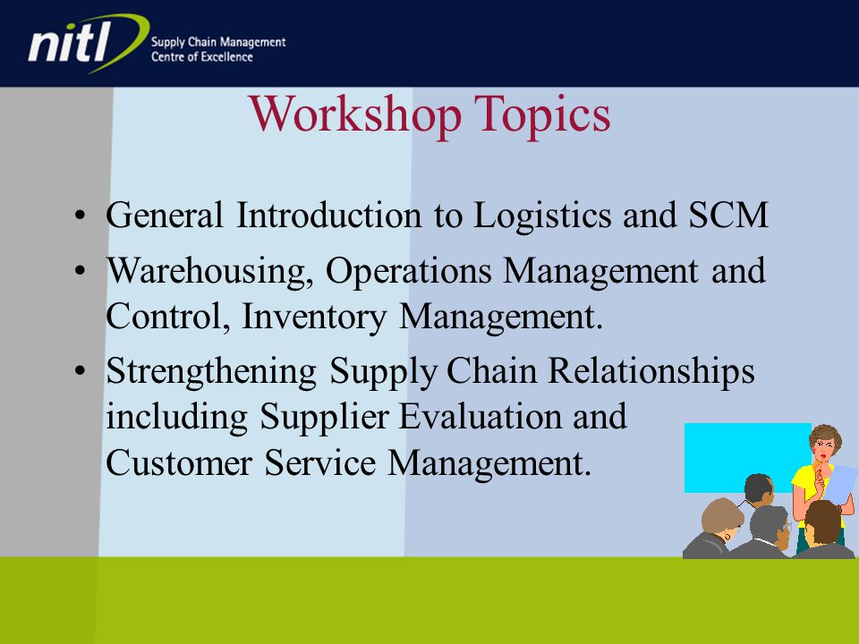 Workshop Topics General Introduction to Logistics and SCM Warehousing, Operations Management and Control, Inventory Management.