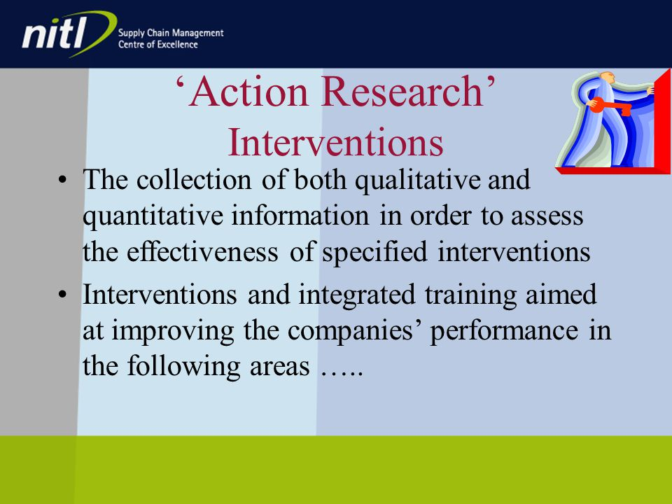 Action Research Interventions The collection of both qualitative and quantitative information in order to assess the effectiveness of specified interventions Interventions and integrated training aimed at improving the companies performance in the following areas …..