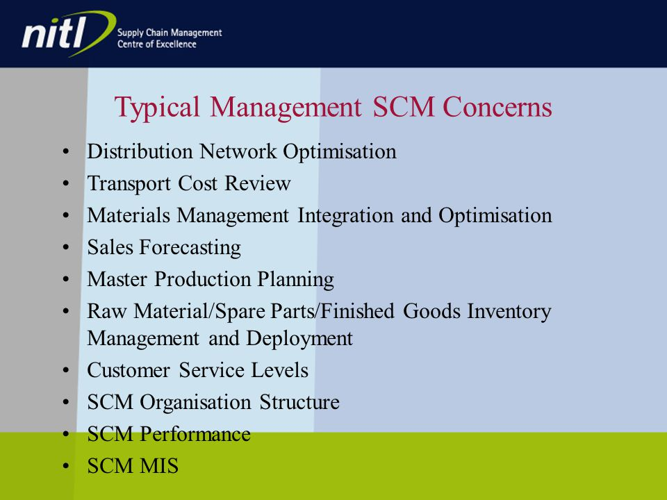 Typical Management SCM Concerns Distribution Network Optimisation Transport Cost Review Materials Management Integration and Optimisation Sales Forecasting Master Production Planning Raw Material/Spare Parts/Finished Goods Inventory Management and Deployment Customer Service Levels SCM Organisation Structure SCM Performance SCM MIS