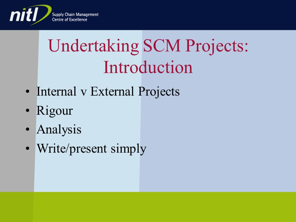Undertaking SCM Projects: Introduction Internal v External Projects Rigour Analysis Write/present simply