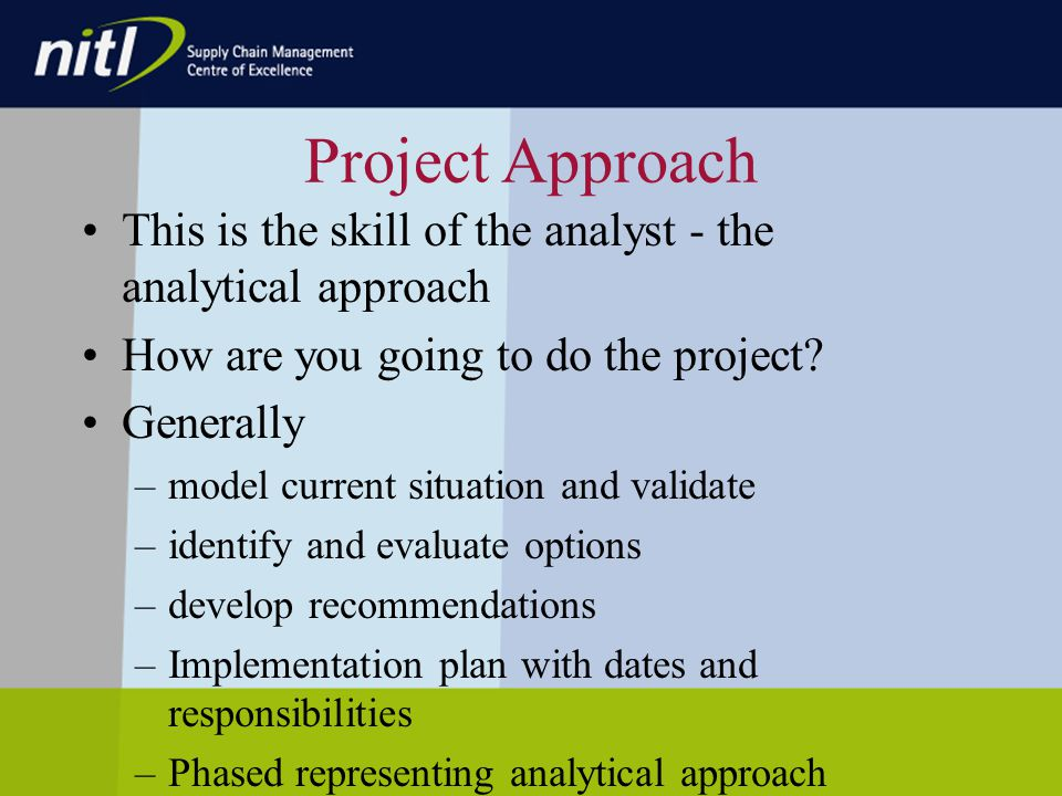 Project Approach This is the skill of the analyst - the analytical approach How are you going to do the project.