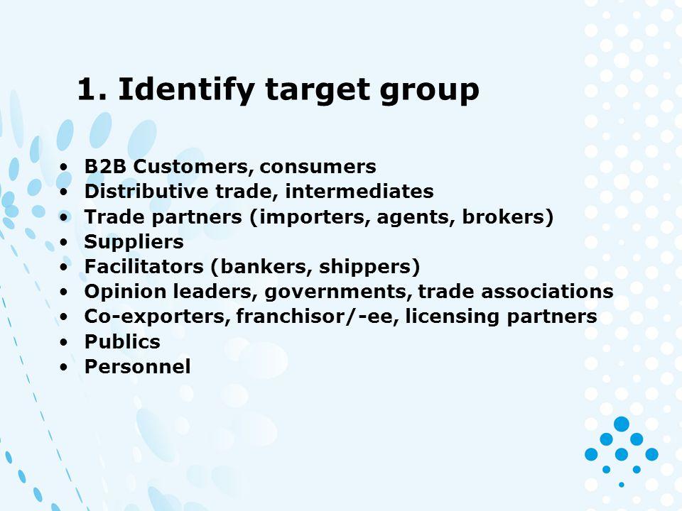 1. Identify target group B2B Customers, consumers Distributive trade, intermediates Trade partners (importers, agents, brokers) Suppliers Facilitators
