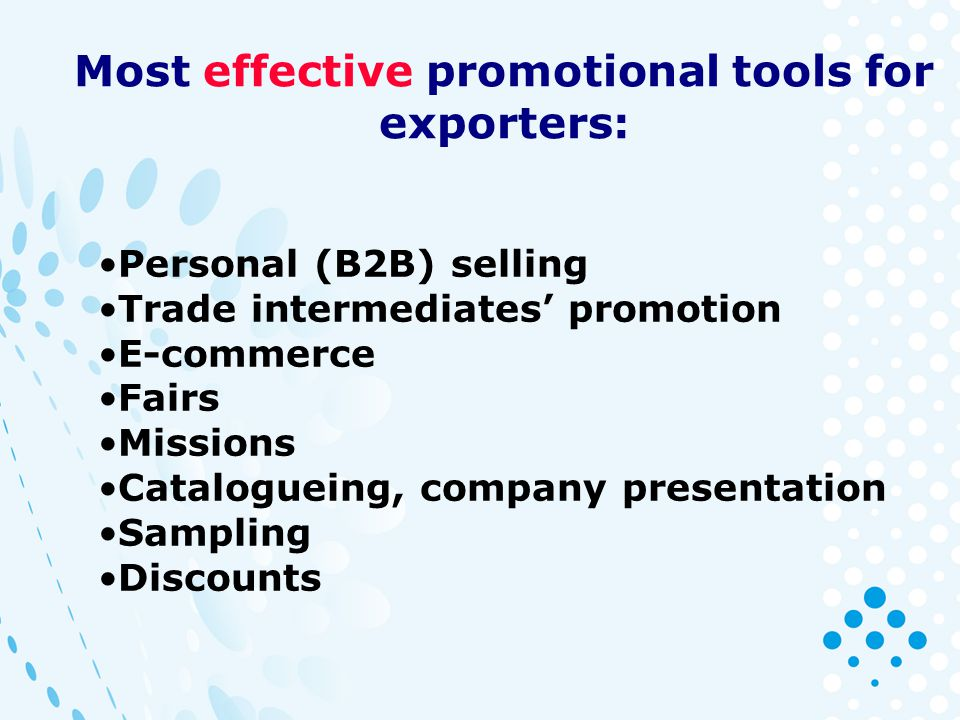 Most effective promotional tools for exporters: Personal (B2B) selling Trade intermediates promotion E-commerce Fairs Missions Catalogueing, company presentation Sampling Discounts