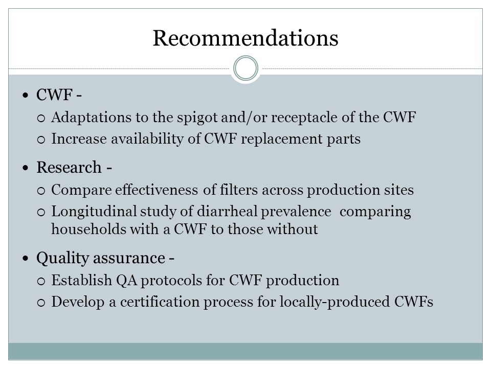 Recommendations CWF - Adaptations to the spigot and/or receptacle of the CWF Increase availability of CWF replacement parts Research - Compare effecti