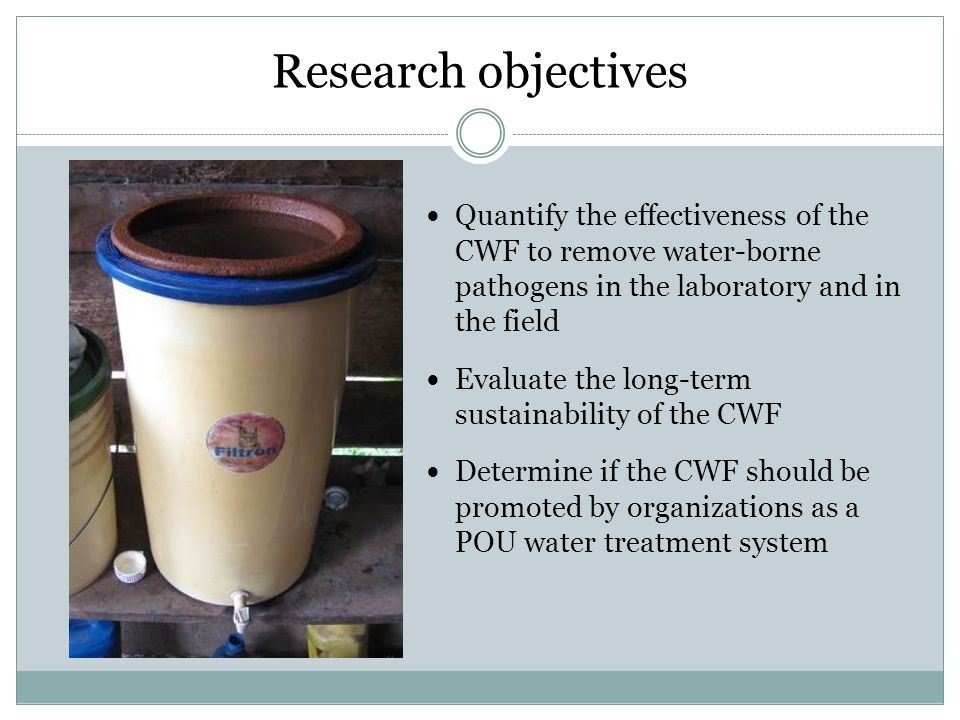 Research objectives Quantify the effectiveness of the CWF to remove water-borne pathogens in the laboratory and in the field Evaluate the long-term su