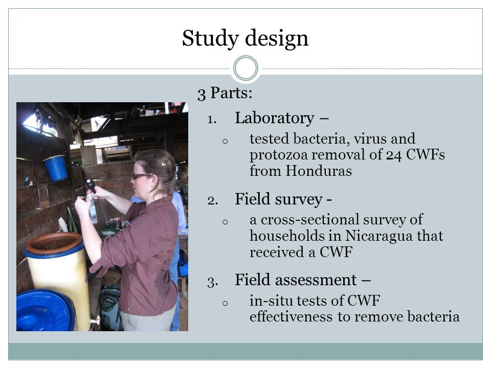 Study design 3 Parts: 1. Laboratory – o tested bacteria, virus and protozoa removal of 24 CWFs from Honduras 2. Field survey - o a cross-sectional sur