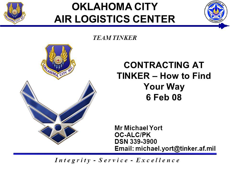 Mr Michael Yort OC-ALC/PK DSN 339-3900 Email: michael.yort@tinker.af.mil I n t e g r i t y - S e r v i c e - E x c e l l e n c e TEAM TINKER OKLAHOMA