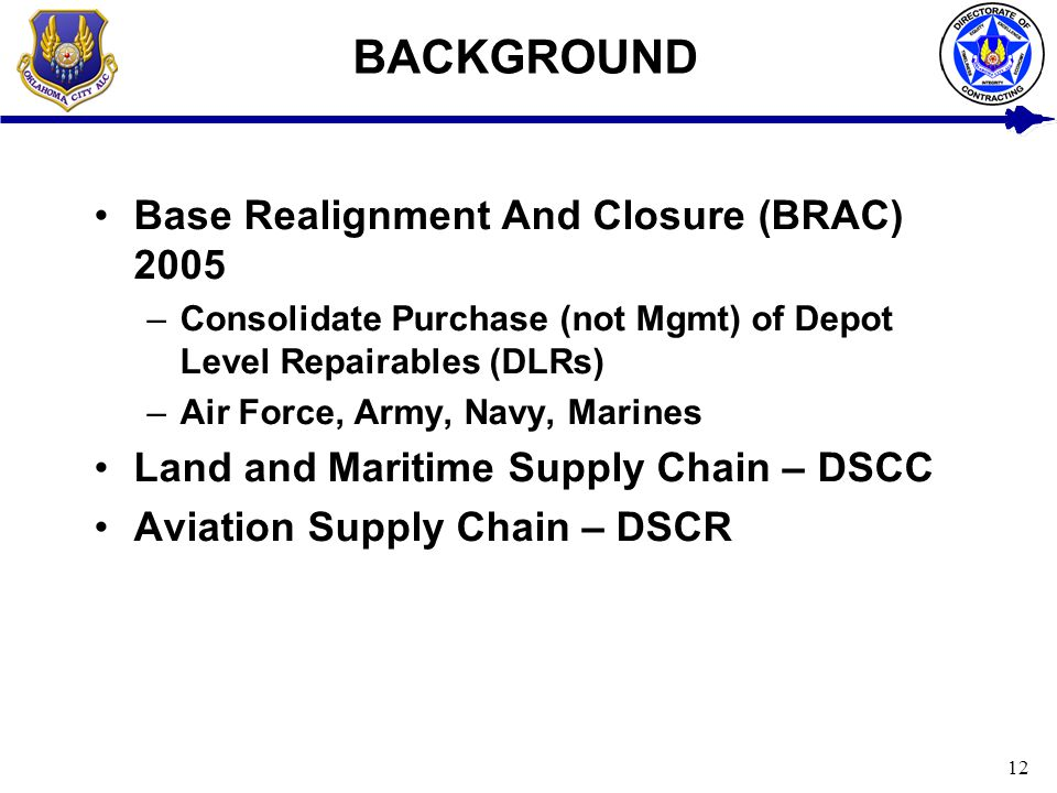 12 BACKGROUND Base Realignment And Closure (BRAC) 2005 –Consolidate Purchase (not Mgmt) of Depot Level Repairables (DLRs) –Air Force, Army, Navy, Mari