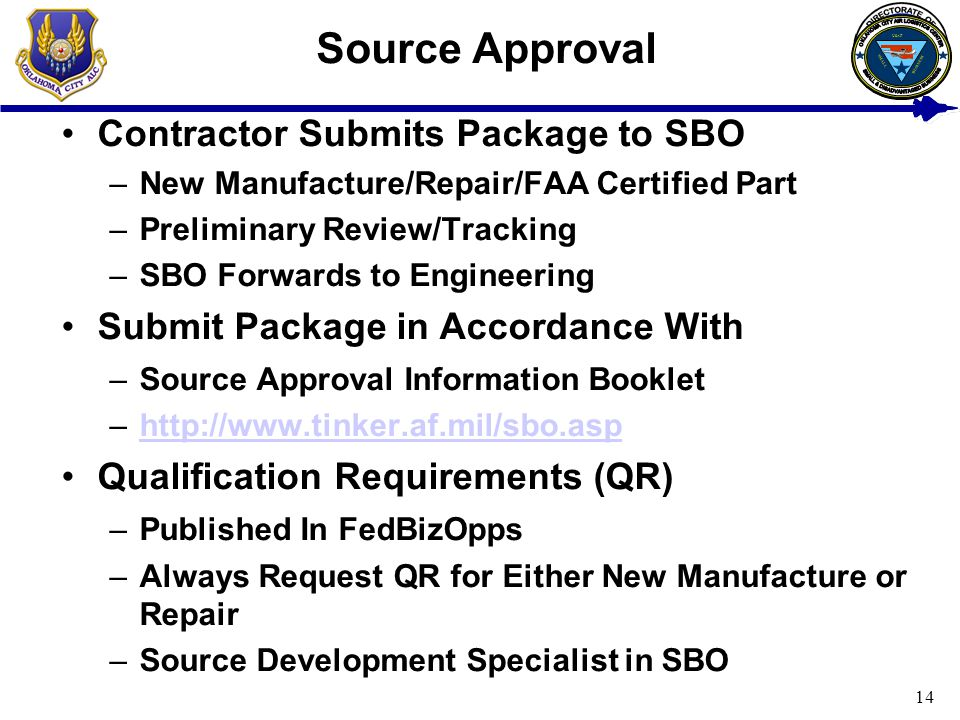 14 Source Approval Contractor Submits Package to SBO –New Manufacture/Repair/FAA Certified Part –Preliminary Review/Tracking –SBO Forwards to Engineer