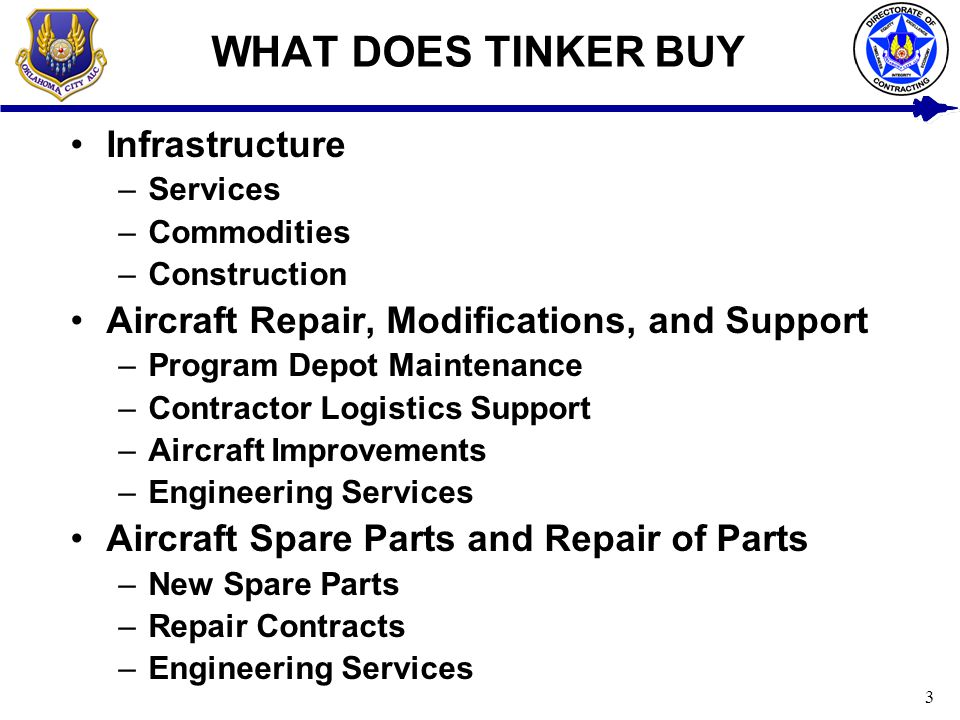 3 WHAT DOES TINKER BUY Infrastructure –Services –Commodities –Construction Aircraft Repair, Modifications, and Support –Program Depot Maintenance –Con