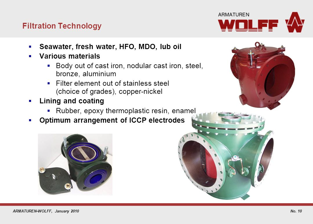 ARMATUREN-WOLFF, January 2010 Filtration Technology Seawater, fresh water, HFO, MDO, lub oil Various materials Body out of cast iron, nodular cast iro