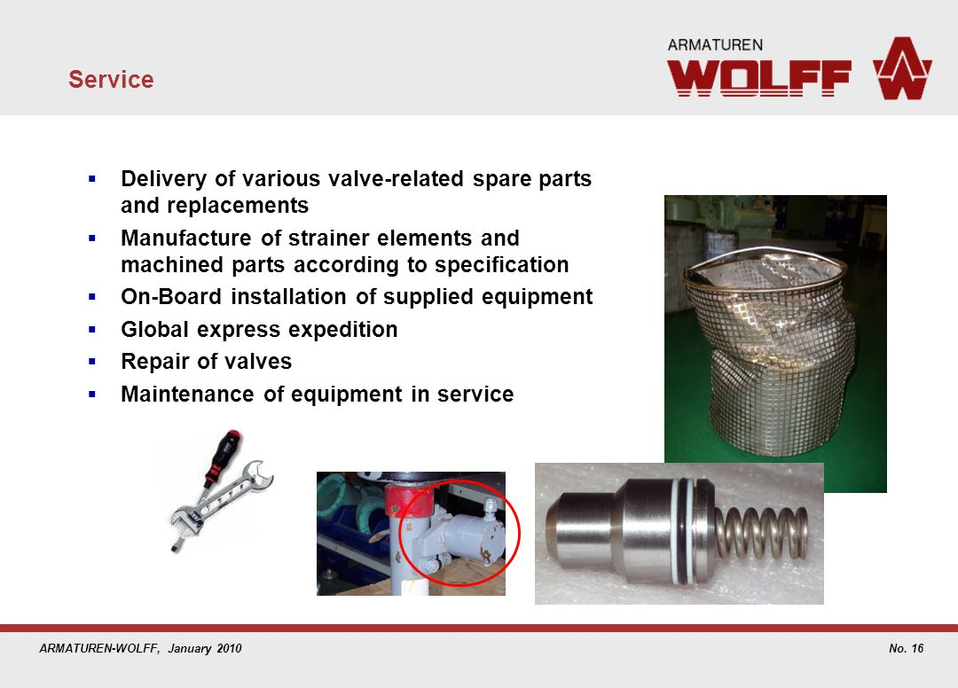 ARMATUREN-WOLFF, January 2010 Service Delivery of various valve-related spare parts and replacements Manufacture of strainer elements and machined par