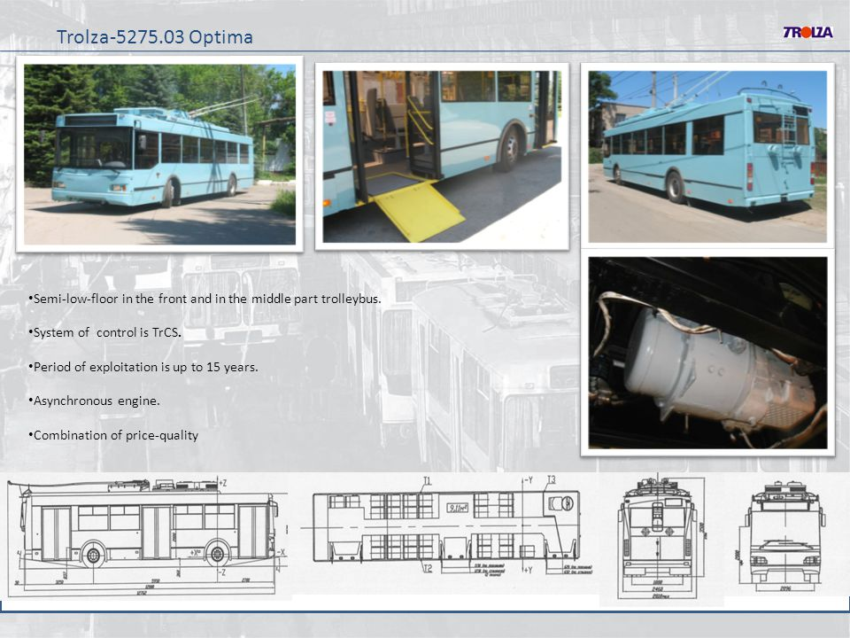 Trolza-5275.03 Optima Semi-low-floor in the front and in the middle part trolleybus. System of control is TrCS. Period of exploitation is up to 15 yea