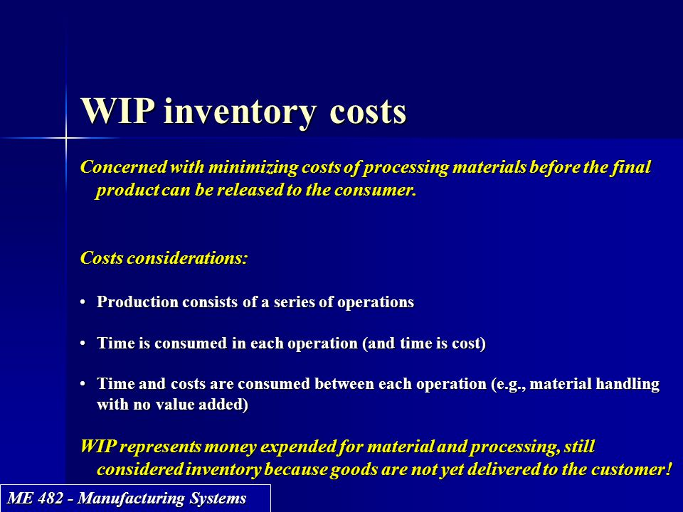 ME 482 - Manufacturing Systems WIP inventory costs Concerned with minimizing costs of processing materials before the final product can be released to