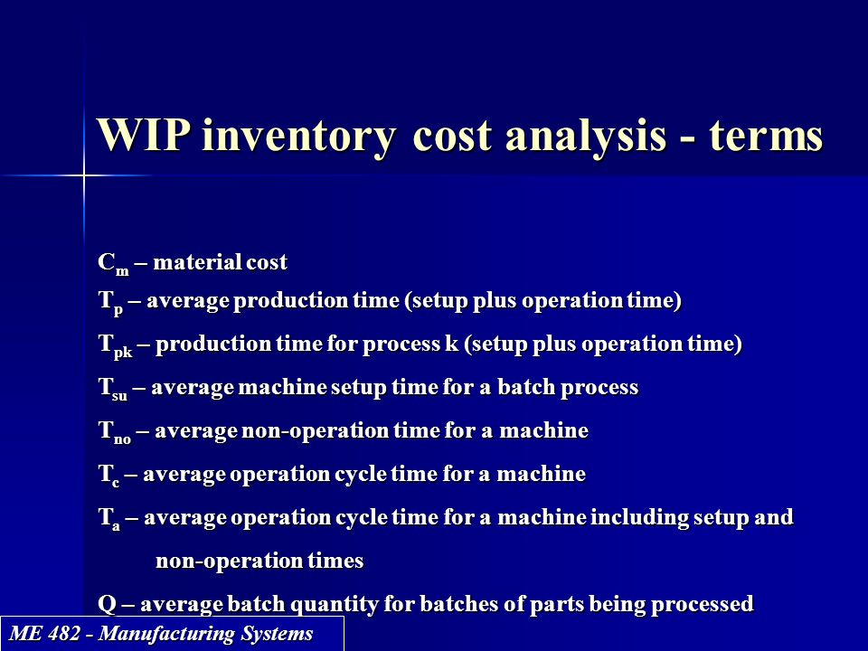 ME 482 - Manufacturing Systems WIP inventory cost analysis - terms C m – material cost T p – average production time (setup plus operation time) T pk