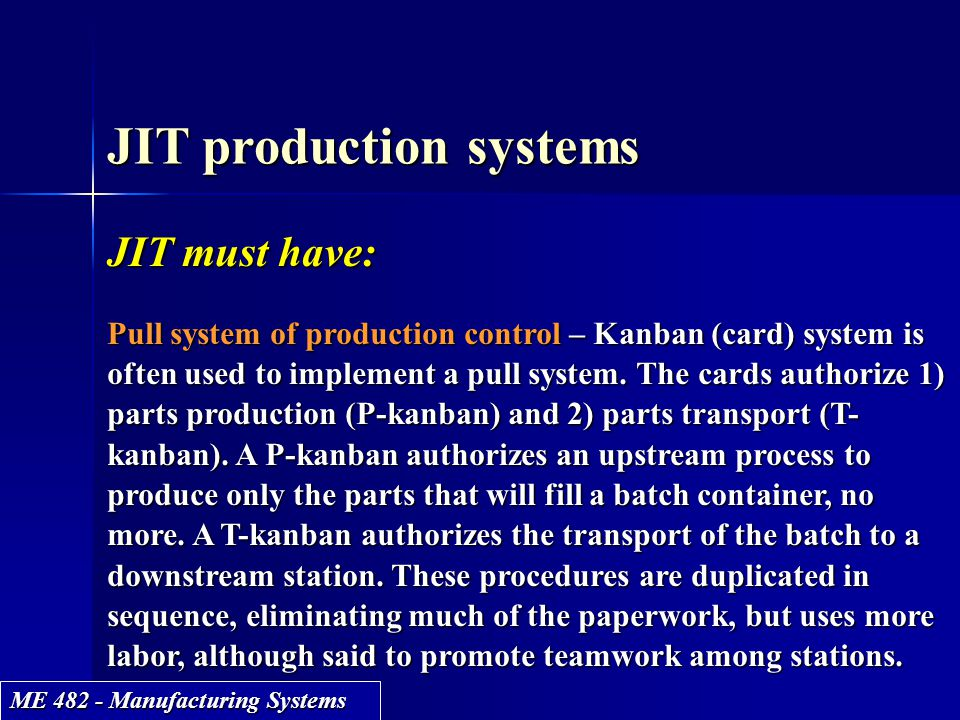 ME 482 - Manufacturing Systems JIT production systems JIT must have: Pull system of production control – Kanban (card) system is often used to impleme